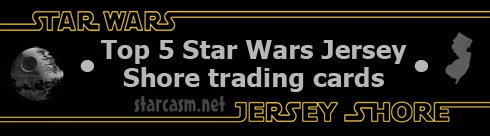 Top 5 Star Wars Jersey Shore trading cards