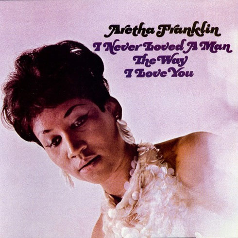 Aretha Franklin I Never Loved A Man The Way I Loved You album cover
