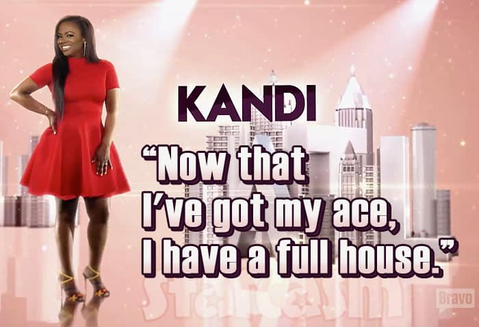 Kandi Burruss tagline Season 9 RHOA Now that I've got my ace, I have a full house.
