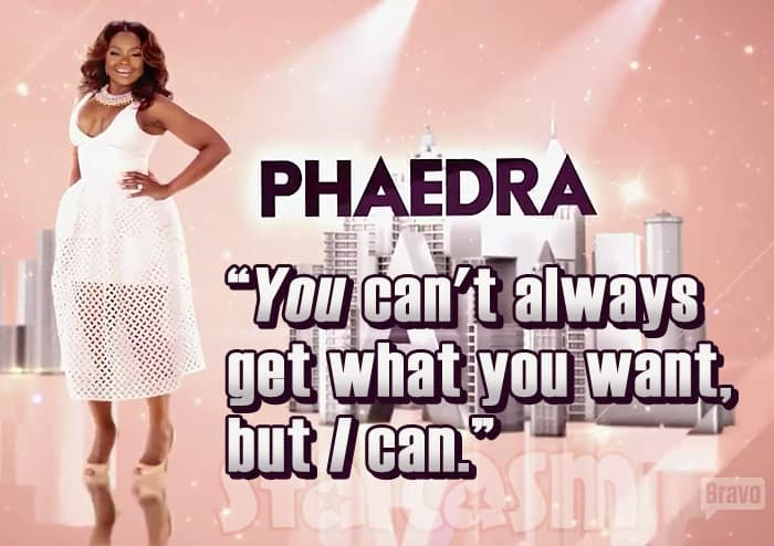 Phaedra Parks RHOA S9 tagline You can't always get what you want, but I can.
