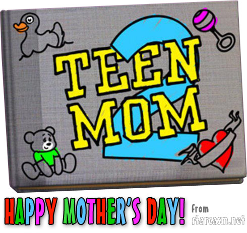 Happy Mother's Day to the girls of Teen Mom 2 from starcasm.net