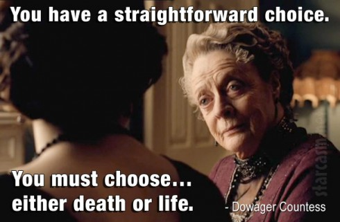 "Dowager Countess  quote ""You have a straightforward choice. You must choose… either death or life."" Downton Abbey Season 4"