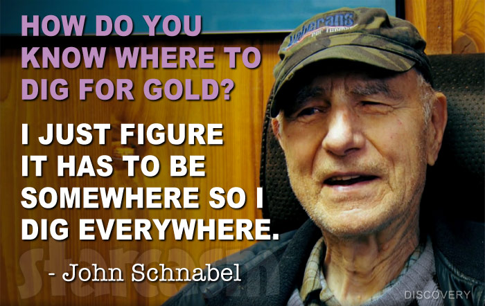 Gold Rush John Schnabel quote How do you know where to dig for gold? I just figure it has to be somewhere so I dig everywhere.