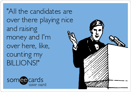 all-the-candidates-are-over-there-playing-nice-and-raising-money-and-im-over-here-like-counting-my-billions-8225f