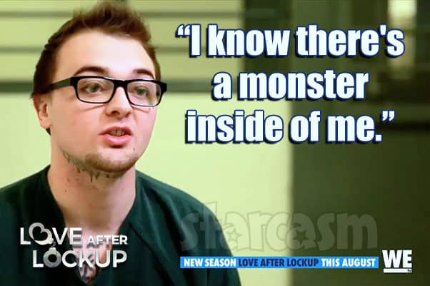 Love After Lockup Season 3 convict quote I know there's a monster inside of me